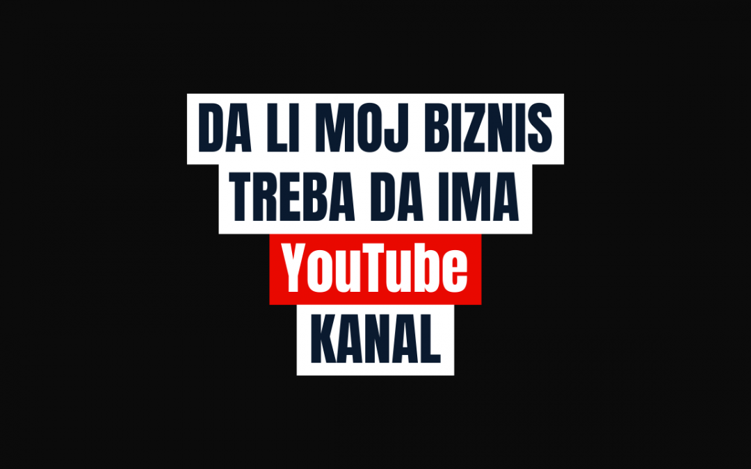 Da li Moj Biznis Treba da ima YouTube Kanal?