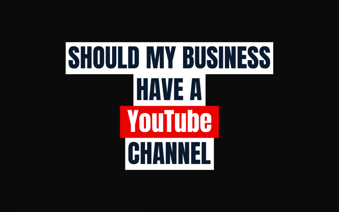 Should my Business have a YouTube Channel?