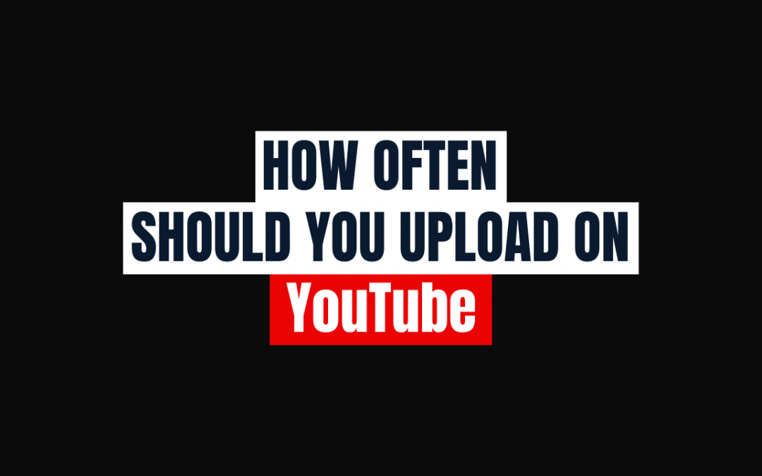 How Often Should You Upload on YouTube in 2021?